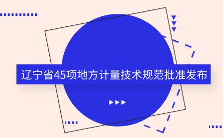 辽宁省45项地方计量技术规范批准发布